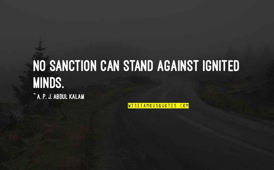 A P J Kalam Quotes By A. P. J. Abdul Kalam: No sanction can stand against ignited minds.