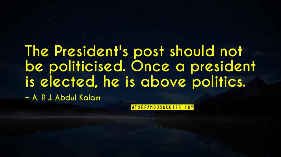A P J Kalam Quotes By A. P. J. Abdul Kalam: The President's post should not be politicised. Once