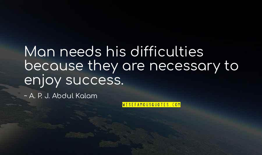 A P J Kalam Quotes By A. P. J. Abdul Kalam: Man needs his difficulties because they are necessary