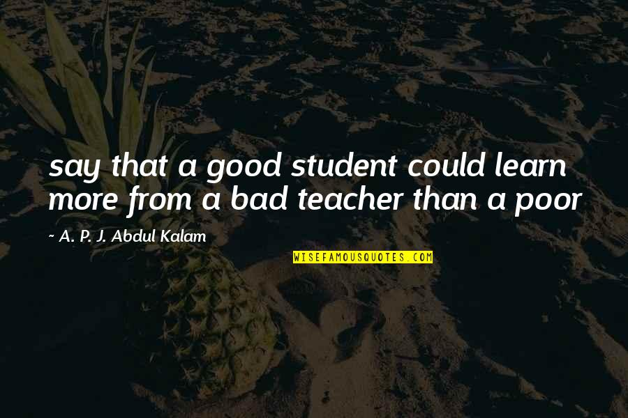 A P J Kalam Quotes By A. P. J. Abdul Kalam: say that a good student could learn more