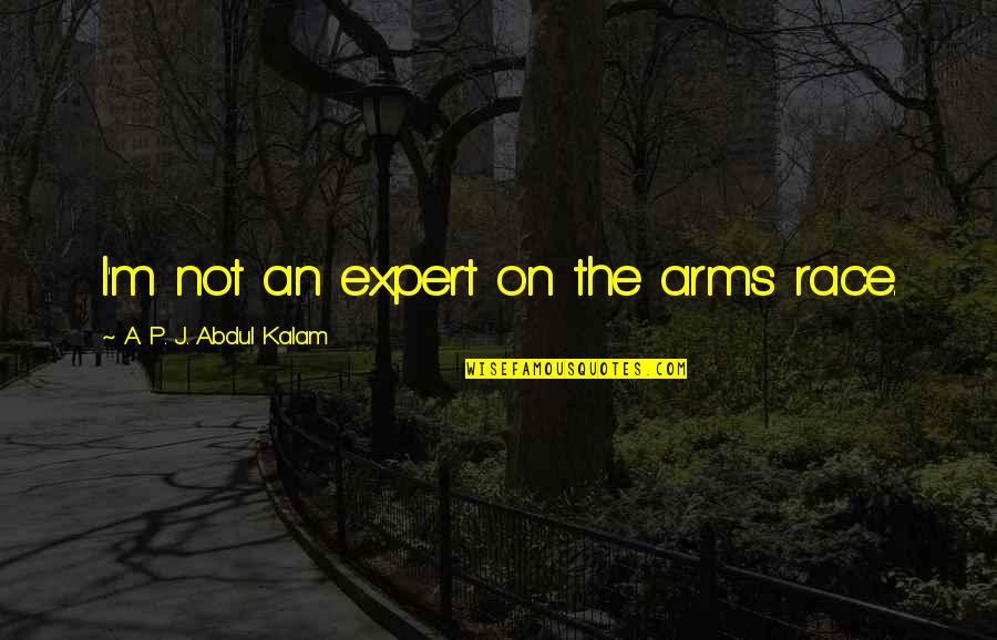 A P J Kalam Quotes By A. P. J. Abdul Kalam: I'm not an expert on the arms race.