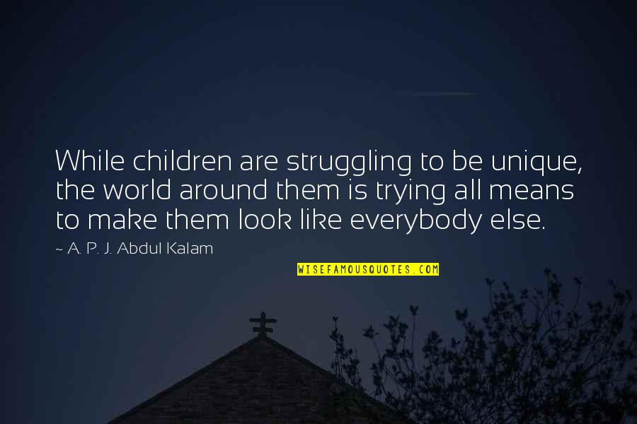 A P J Kalam Quotes By A. P. J. Abdul Kalam: While children are struggling to be unique, the