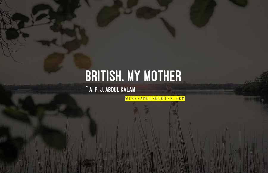 A P J Kalam Quotes By A. P. J. Abdul Kalam: British. My mother