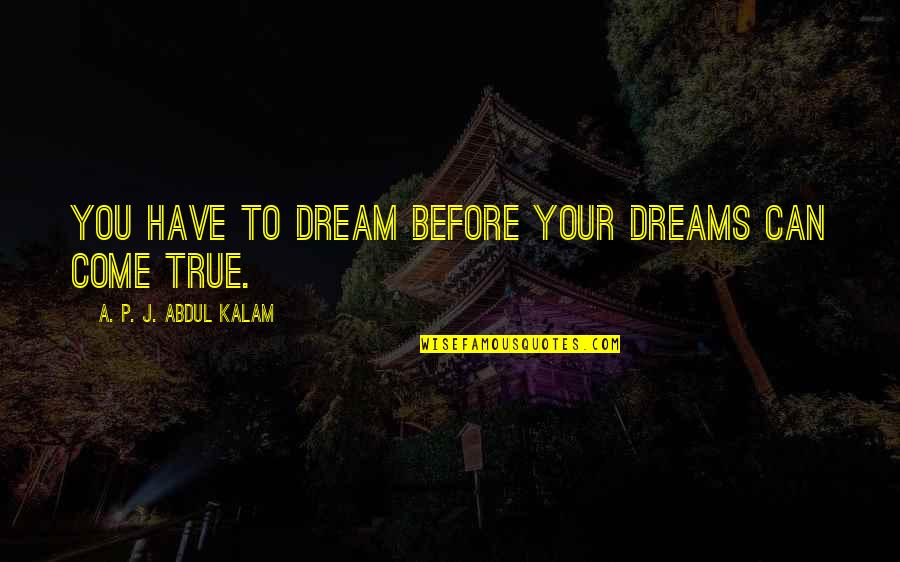 A P J Kalam Quotes By A. P. J. Abdul Kalam: You have to dream before your dreams can
