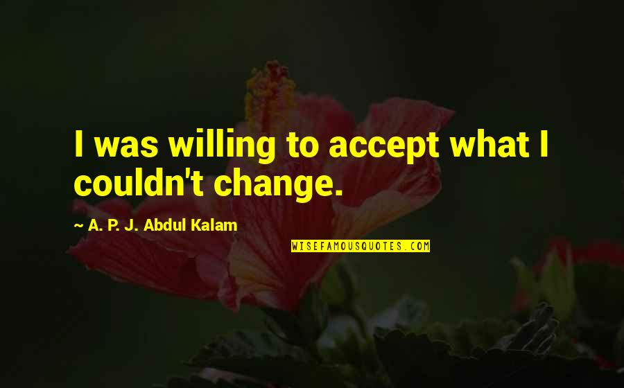A P J Kalam Quotes By A. P. J. Abdul Kalam: I was willing to accept what I couldn't