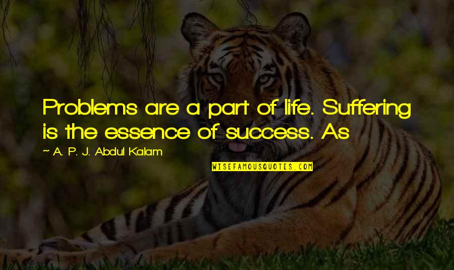 A P J Kalam Quotes By A. P. J. Abdul Kalam: Problems are a part of life. Suffering is