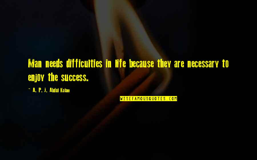 A P J Kalam Quotes By A. P. J. Abdul Kalam: Man needs difficulties in life because they are