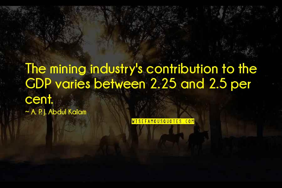 A P J Kalam Quotes By A. P. J. Abdul Kalam: The mining industry's contribution to the GDP varies