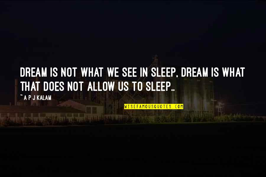 A P J Kalam Quotes By A P J Kalam: Dream is not what we see in sleep,