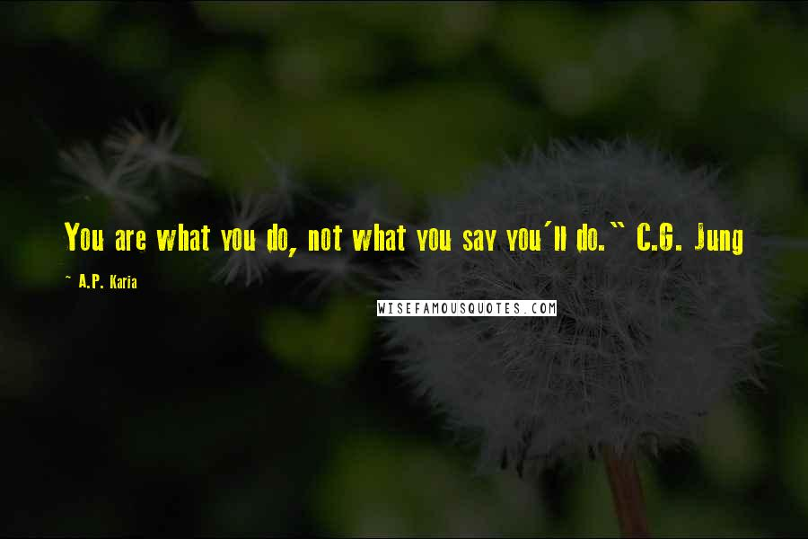 "A.P. Karia quotes: You are what you do, not what you say you'll do."" C.G. Jung"