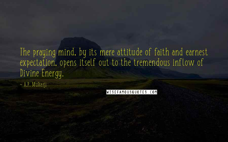 A.P. Mukerji quotes: The praying mind, by its mere attitude of faith and earnest expectation, opens itself out to the tremendous inflow of Divine Energy.