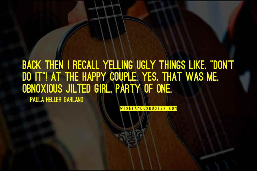 A Party Girl Quotes By Paula Heller Garland: Back then I recall yelling ugly things like,