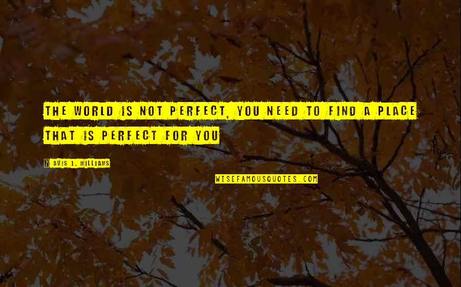 A Perfect World Quotes By Avis J. Williams: the world is not perfect, you need to