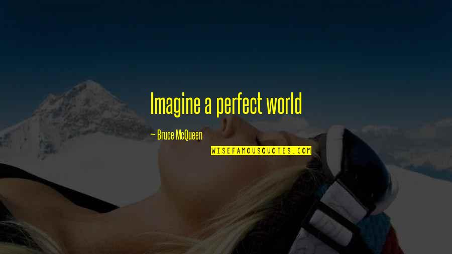 A Perfect World Quotes By Bruce McQueen: Imagine a perfect world