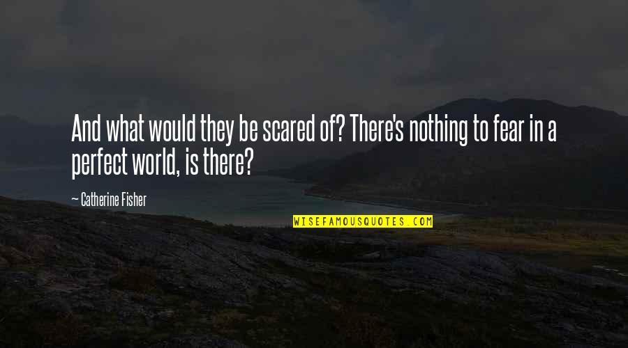 A Perfect World Quotes By Catherine Fisher: And what would they be scared of? There's