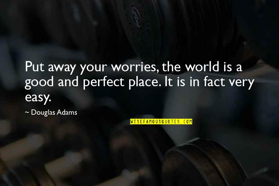 A Perfect World Quotes By Douglas Adams: Put away your worries, the world is a