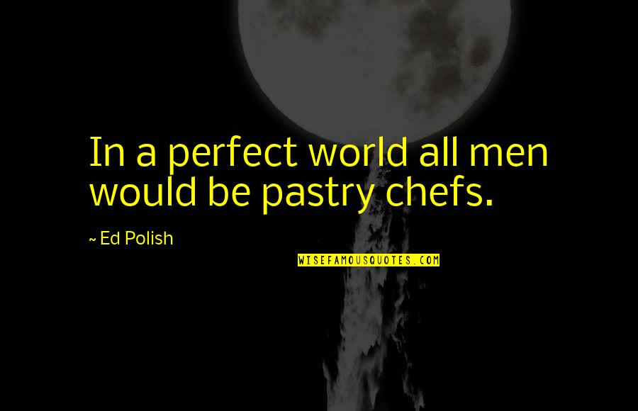 A Perfect World Quotes By Ed Polish: In a perfect world all men would be