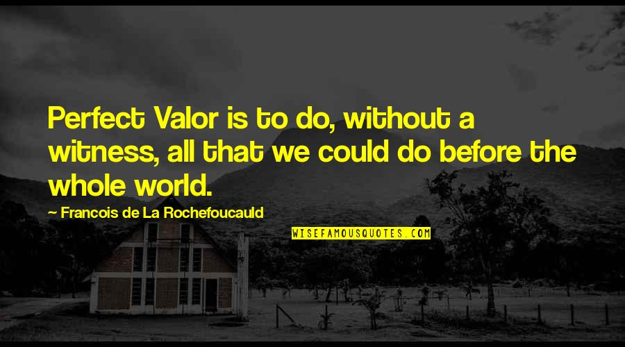 A Perfect World Quotes By Francois De La Rochefoucauld: Perfect Valor is to do, without a witness,