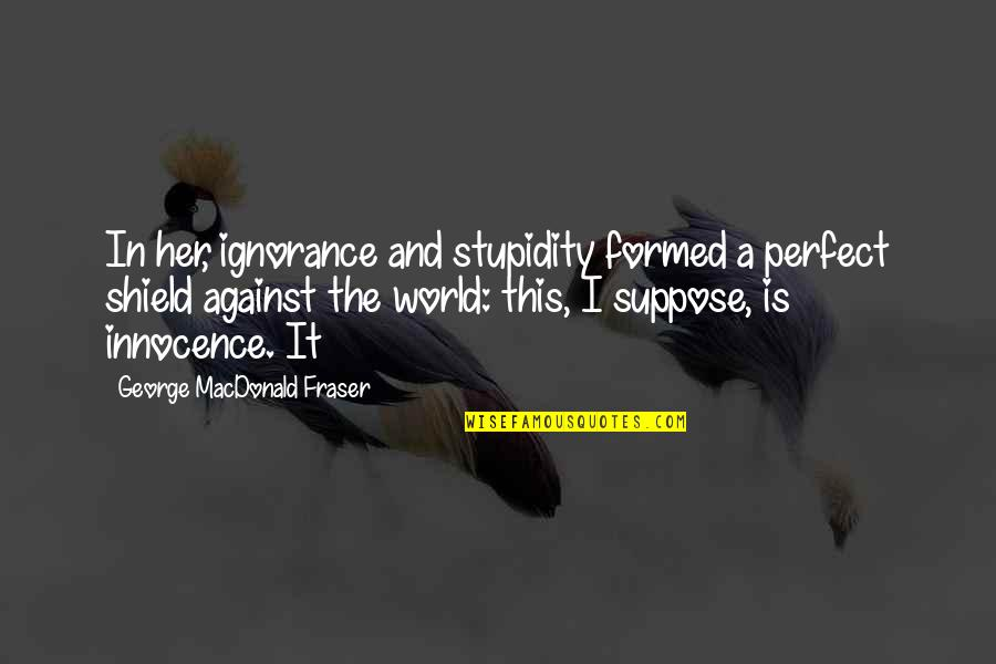 A Perfect World Quotes By George MacDonald Fraser: In her, ignorance and stupidity formed a perfect