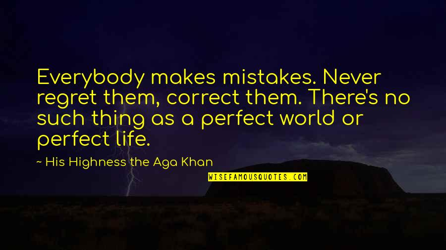 A Perfect World Quotes By His Highness The Aga Khan: Everybody makes mistakes. Never regret them, correct them.