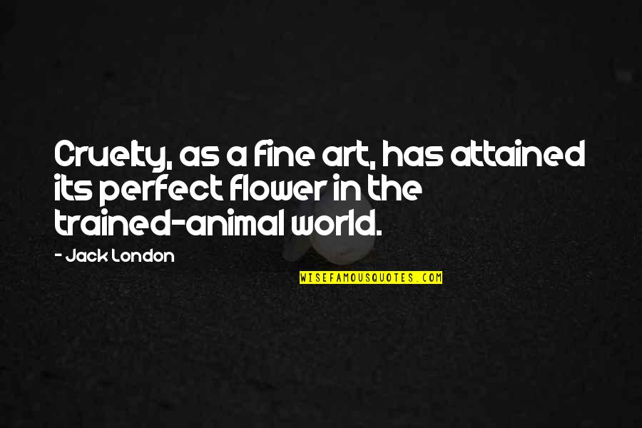 A Perfect World Quotes By Jack London: Cruelty, as a fine art, has attained its