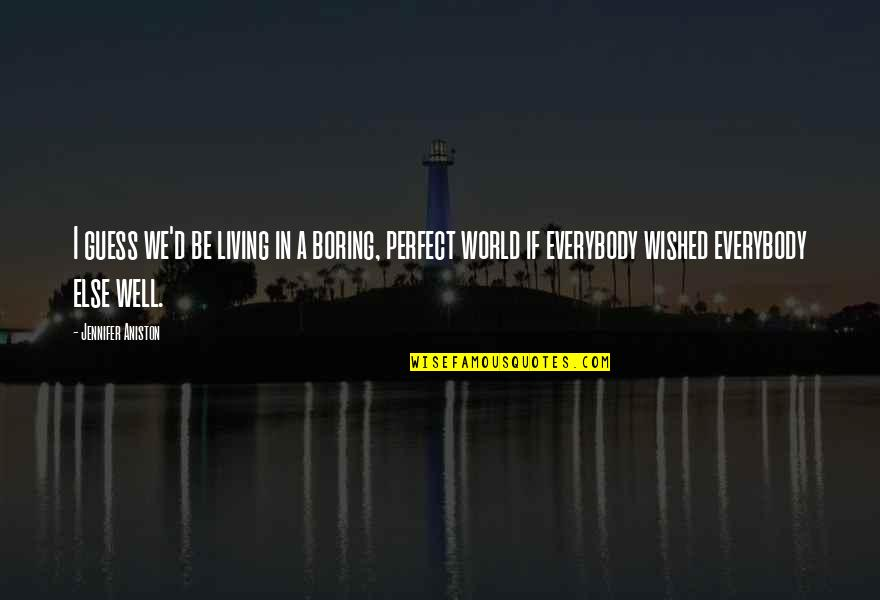 A Perfect World Quotes By Jennifer Aniston: I guess we'd be living in a boring,