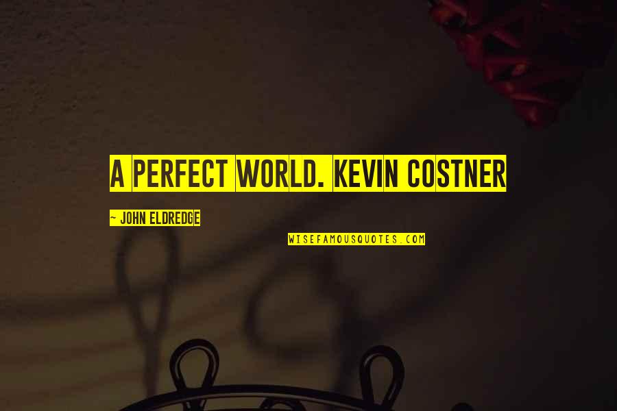 A Perfect World Quotes By John Eldredge: A Perfect World. Kevin Costner
