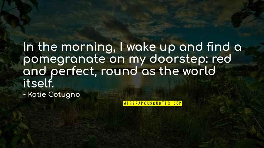 A Perfect World Quotes By Katie Cotugno: In the morning, I wake up and find