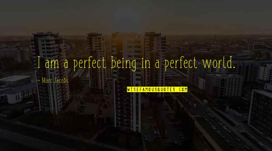 A Perfect World Quotes By Marc Jacobs: I am a perfect being in a perfect