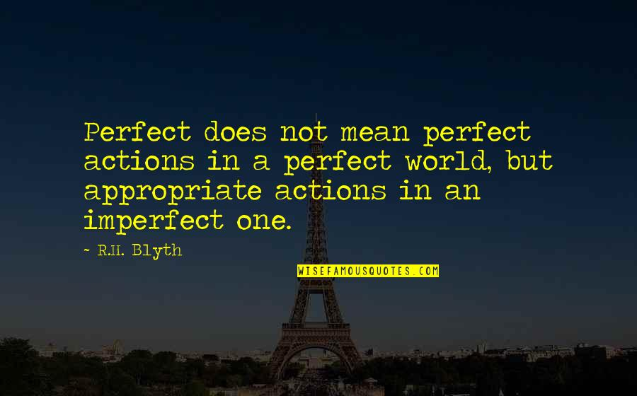 A Perfect World Quotes By R.H. Blyth: Perfect does not mean perfect actions in a