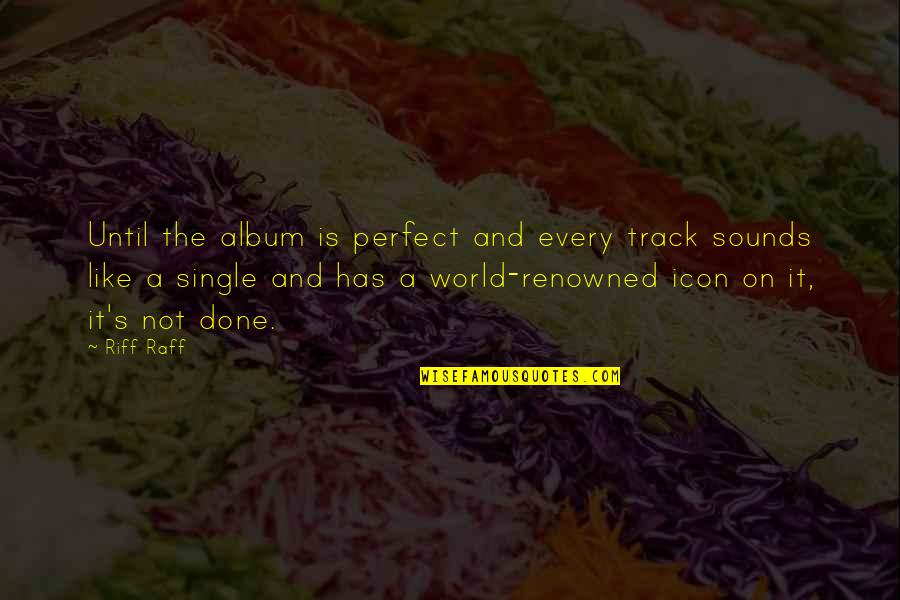 A Perfect World Quotes By Riff Raff: Until the album is perfect and every track