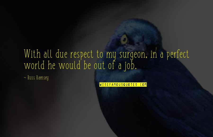 A Perfect World Quotes By Russ Ramsey: With all due respect to my surgeon, in