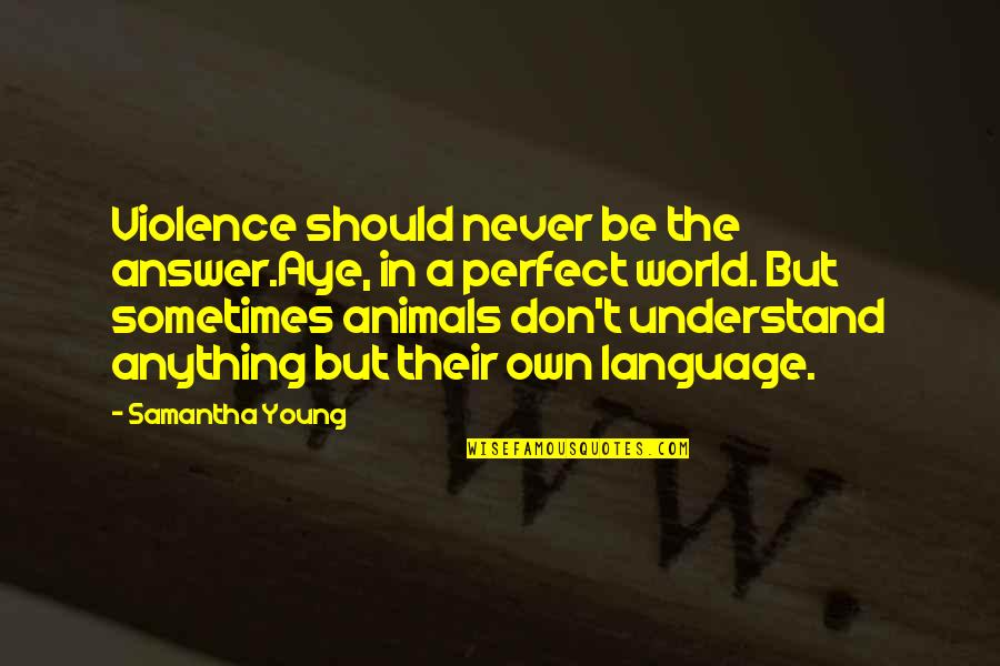A Perfect World Quotes By Samantha Young: Violence should never be the answer.Aye, in a