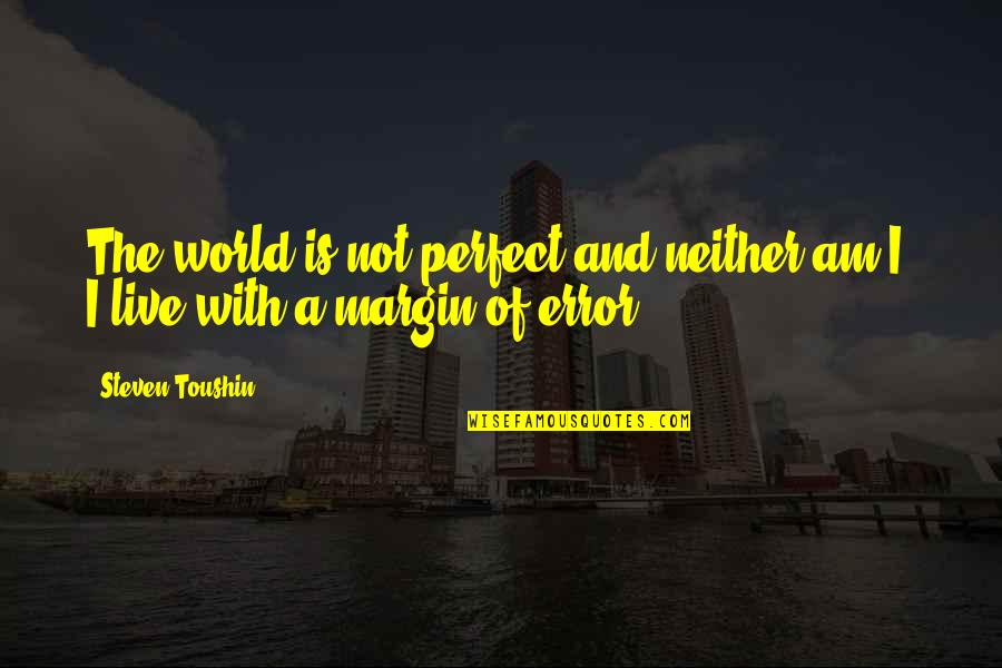 A Perfect World Quotes By Steven Toushin: The world is not perfect and neither am