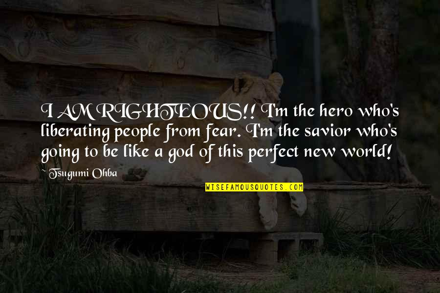 A Perfect World Quotes By Tsugumi Ohba: I AM RIGHTEOUS!! I'm the hero who's liberating