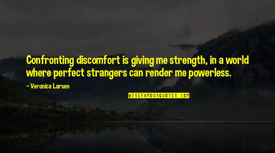 A Perfect World Quotes By Veronica Larsen: Confronting discomfort is giving me strength, in a