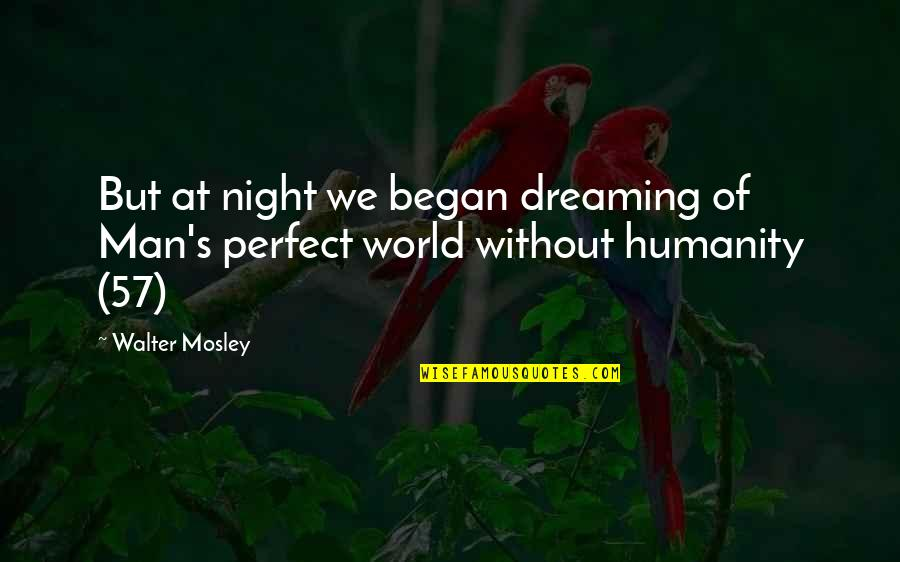 A Perfect World Quotes By Walter Mosley: But at night we began dreaming of Man's