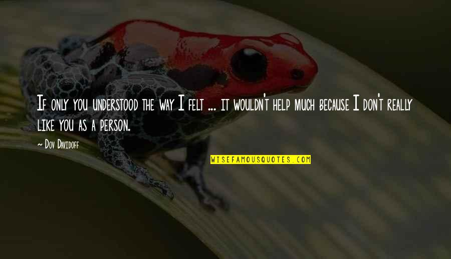 A Person You Really Like Quotes By Dov Davidoff: If only you understood the way I felt