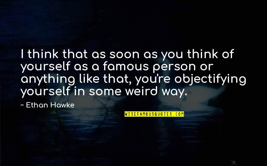 A Person You Really Like Quotes By Ethan Hawke: I think that as soon as you think