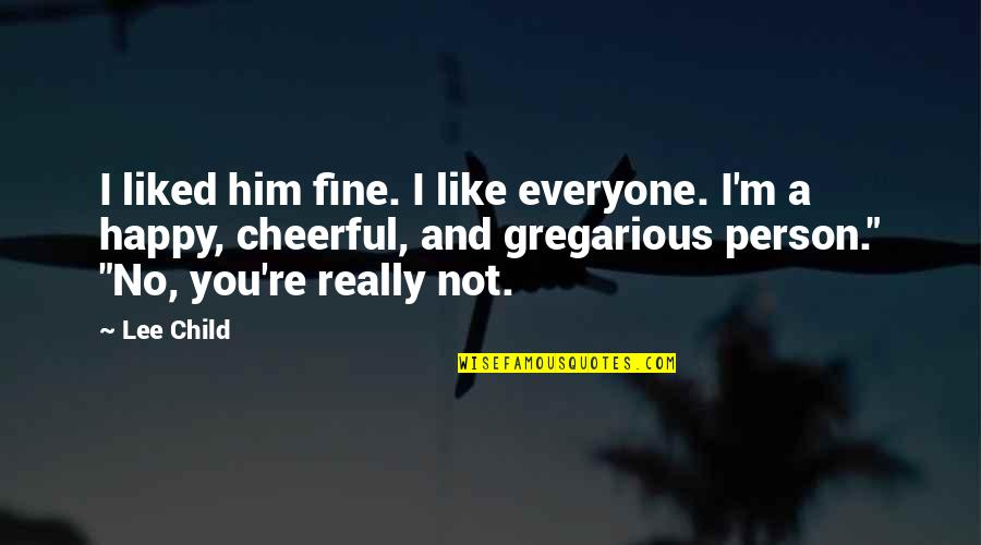 A Person You Really Like Quotes By Lee Child: I liked him fine. I like everyone. I'm