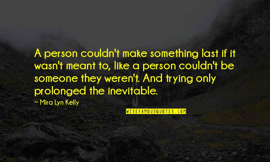 A Person You Really Like Quotes By Mira Lyn Kelly: A person couldn't make something last if it