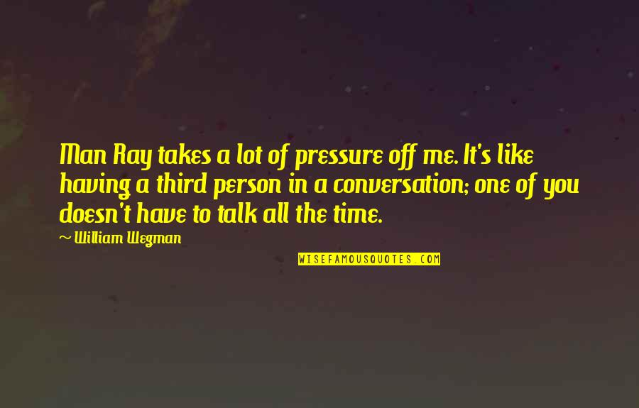 A Person You Really Like Quotes By William Wegman: Man Ray takes a lot of pressure off