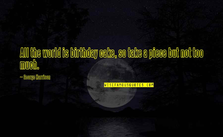 A Piece Of Cake Quotes By George Harrison: All the world is birthday cake, so take