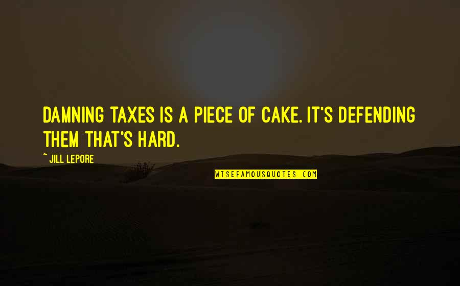 A Piece Of Cake Quotes By Jill Lepore: Damning taxes is a piece of cake. It's