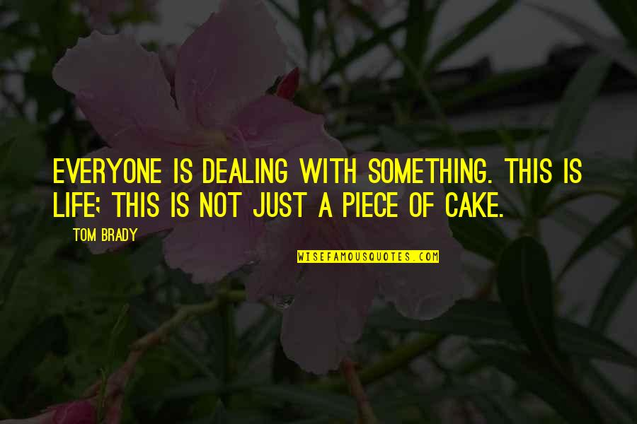 A Piece Of Cake Quotes By Tom Brady: Everyone is dealing with something. This is life;