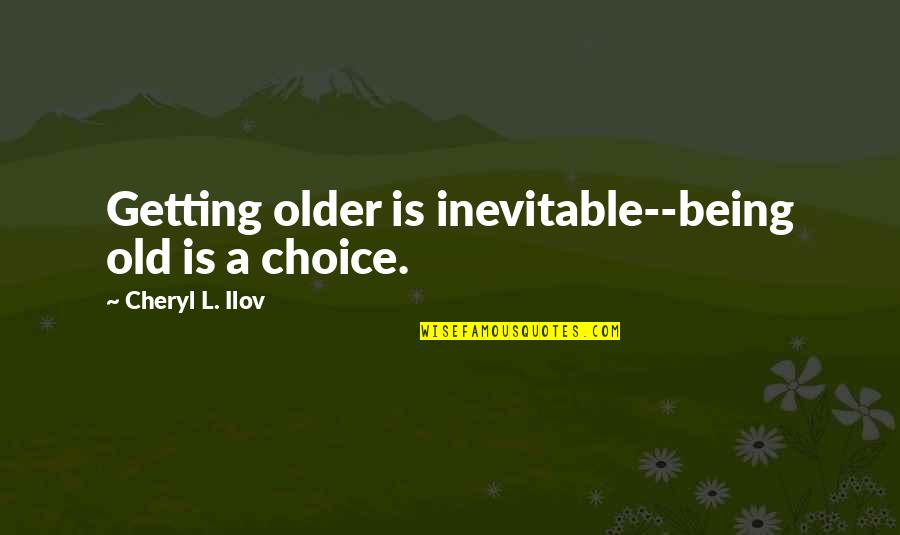 A Positive Lifestyle Quotes By Cheryl L. Ilov: Getting older is inevitable--being old is a choice.