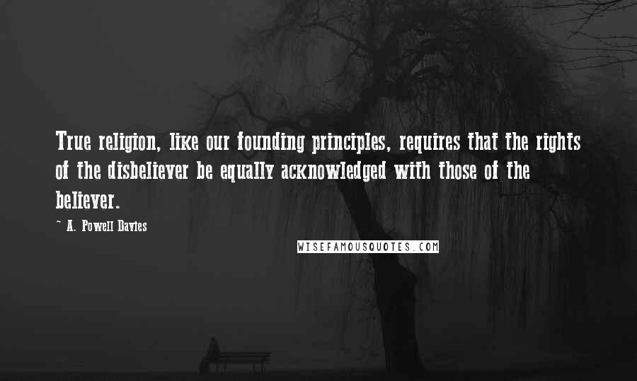 A. Powell Davies quotes: True religion, like our founding principles, requires that the rights of the disbeliever be equally acknowledged with those of the believer.
