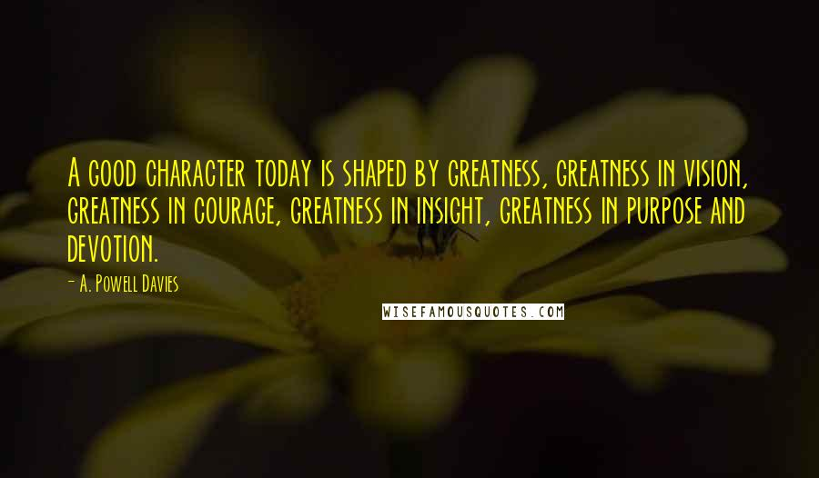 A. Powell Davies quotes: A good character today is shaped by greatness, greatness in vision, greatness in courage, greatness in insight, greatness in purpose and devotion.
