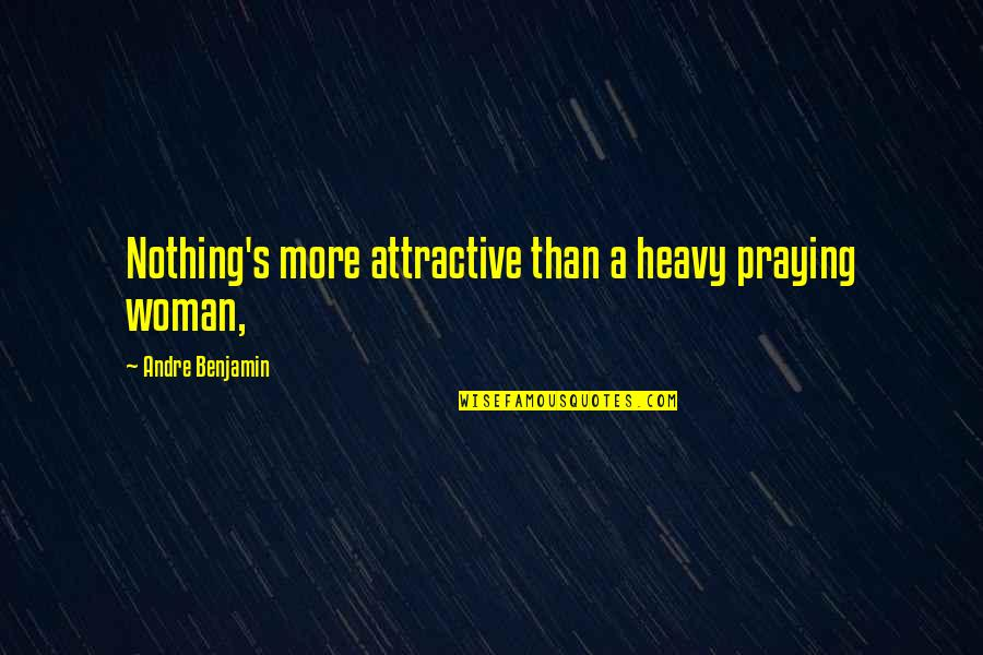 A Praying Woman Quotes By Andre Benjamin: Nothing's more attractive than a heavy praying woman,