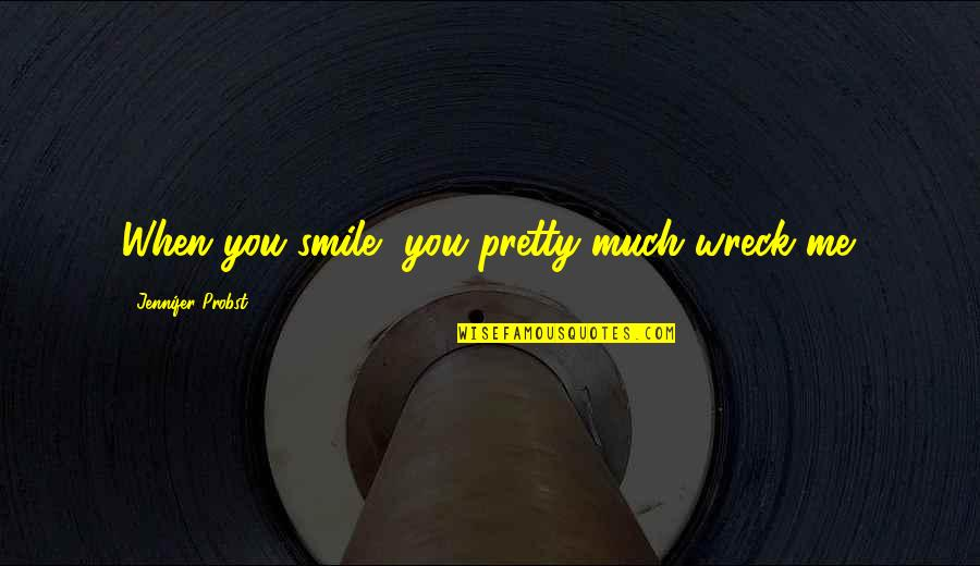 A Pretty Smile Quotes By Jennifer Probst: When you smile, you pretty much wreck me.